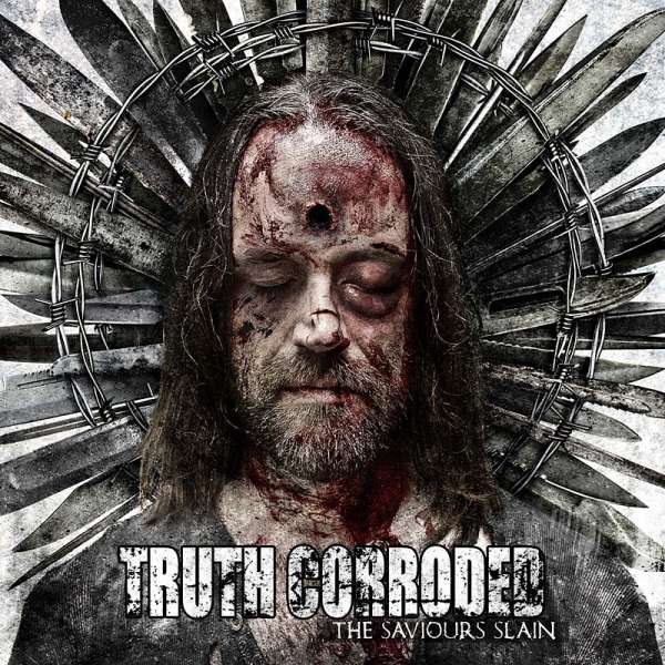 TRUTH CORRODED - The Saviour's Slain